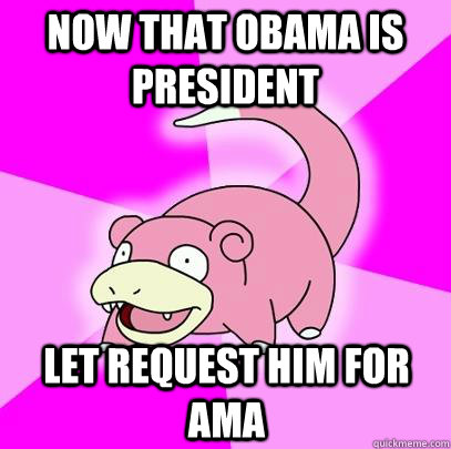 now that obama is president let request him for ama - Slowpoke