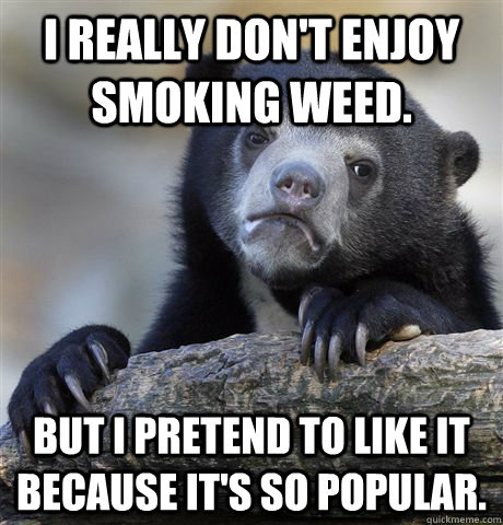 i really dont enjoy smoking weed but i pretend to like it - Confession Bear