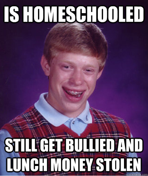 is homeschooled still get bullied and lunch money stolen - Bad Luck Brian
