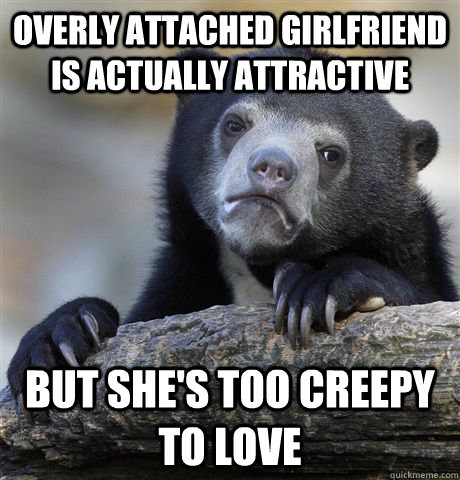 overly attached girlfriend is actually attractive but shes  - Confession Bear