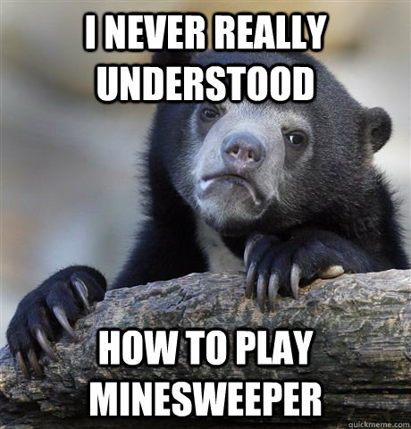 i never really understood how to play minesweeper - Confession Bear