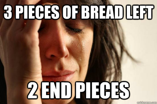 3 pieces of bread left 2 end pieces - First World Problems