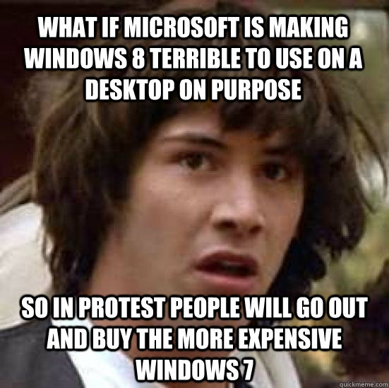 what if microsoft is making windows 8 terrible to use on a d - conspiracy keanu