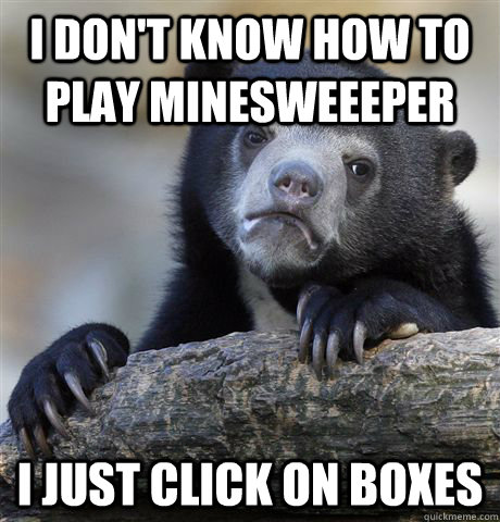 i dont know how to play minesweeeper i just click on boxes - Confession Bear