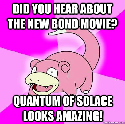 did you hear about the new bond movie quantum of solace loo - Slowpoke