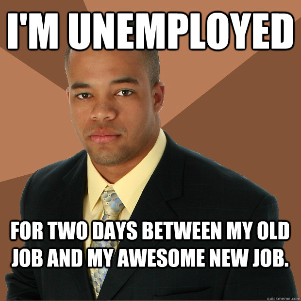 im unemployed for two days between my old job and my awesom - Successful Black Man