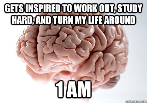 gets inspired to work out study hard and turn my life arou - Scumbag Brain