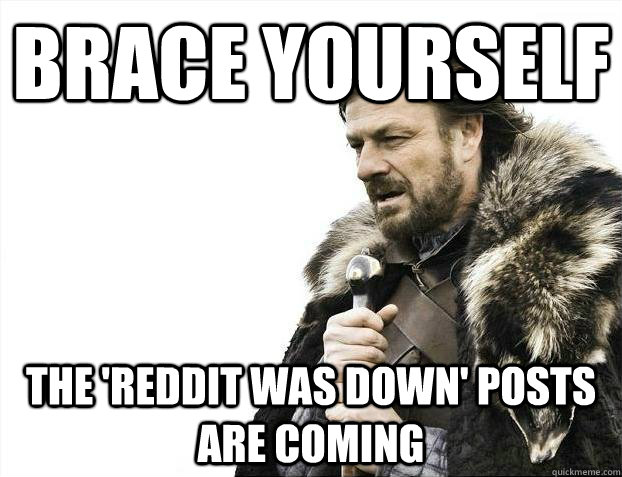 brace yourself the reddit was down posts are coming - Every time