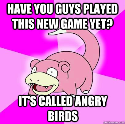 have you guys played this new game yet its called angry bi - Slowpoke
