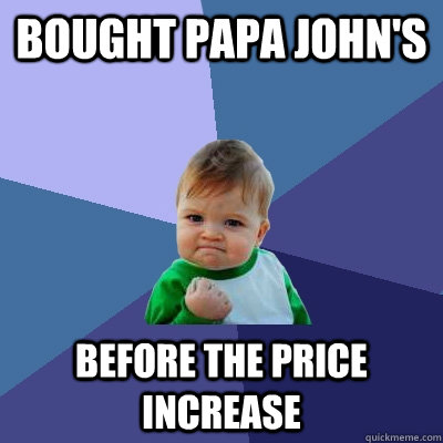 bought papa johns before the price increase - Success Kid