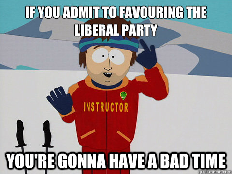 if you admit to favouring the liberal party youre gonna hav - Your gonna have a bad time