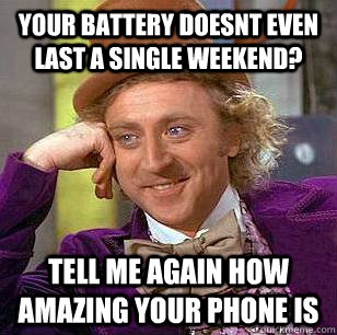 your battery doesnt even last a single weekend tell me agai - Condescending Wonka