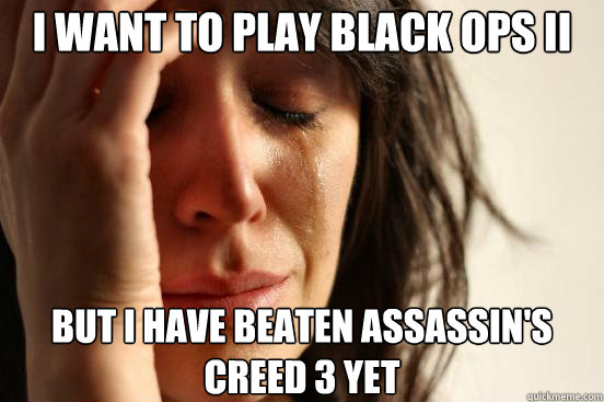 i want to play black ops ii but i have beaten assassins cre - First World Problems