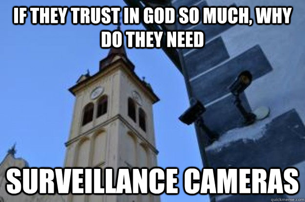 if they trust in god so much why do they need surveillance  - Surveillance Church