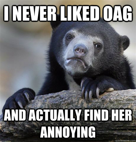 i never liked oag and actually find her annoying - Confession