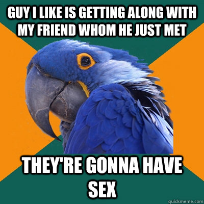 guy i like is getting along with my friend whom he just met  - Paranoid Parrot