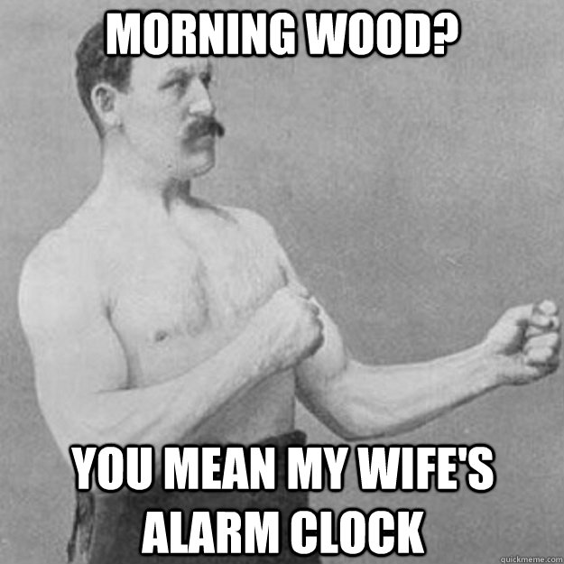 morning wood you mean my wifes alarm clock - overly manly man