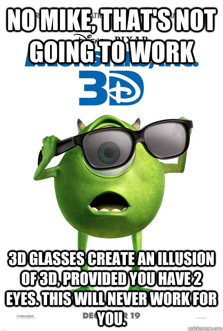 no mike thats not going to work 3d glasses create an illus - CrazyMike