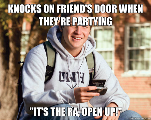 knocks on friends door when theyre partying its the ra  - College Freshman