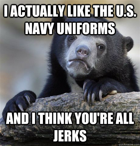 i actually like the us navy uniforms and i think youre al - Confession Bear
