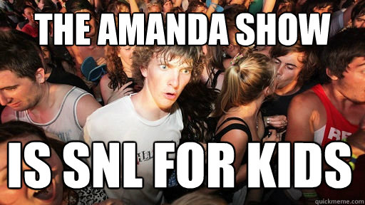 the amanda show is snl for kids  - Sudden Clarity Clarence