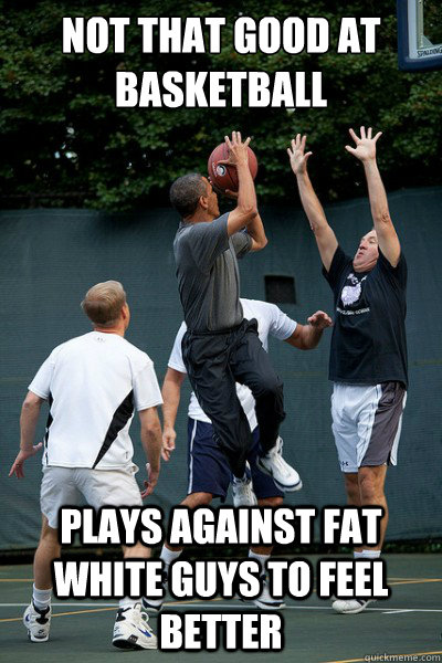 not that good at basketball plays against fat white guys to  - Bad Guy Barack