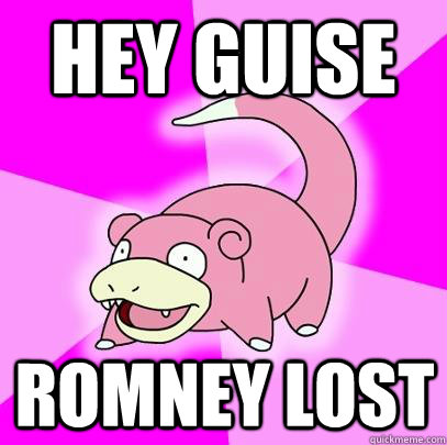 hey guise romney lost - Slowpoke