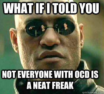 what if i told you not everyone with ocd is a neat freak - Matrix Morpheus