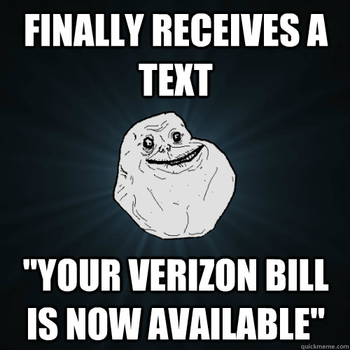finally receives a text your verizon bill is now available - Forever Alone