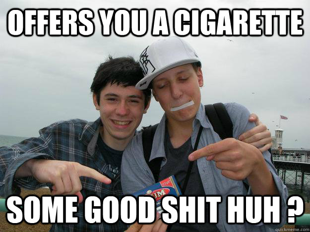 offers you a cigarette some good shit huh  - badass meunier