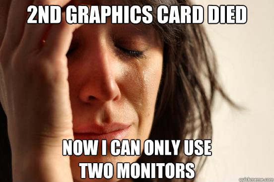 2nd graphics card died now i can only use two monitors - First World Problems