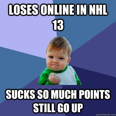 loses online in nhl 13 sucks so much points still go up - Success Kid