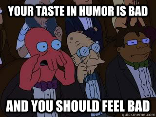 your taste in humor is bad and you should feel bad - Bad Zoidberg