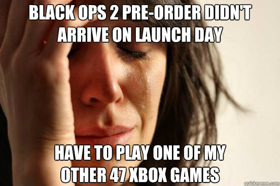 black ops 2 preorder didnt arrive on launch day have to pl - First World Problems