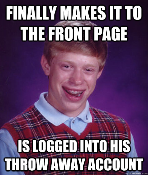 finally makes it to the front page is logged into his throw  - Bad Luck Brian