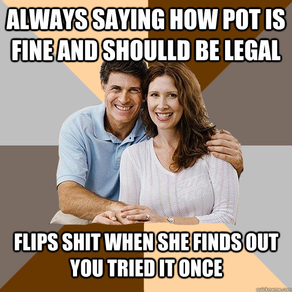 always saying how pot is fine and shoulld be legal flips sh - Scumbag Parents