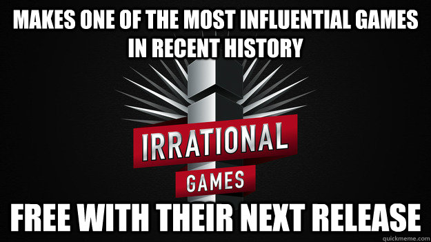 makes one of the most influential games in recent history fr - Good Guy Irrational Games