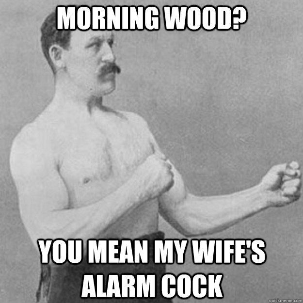 morning wood you mean my wifes alarm cock - overly manly man