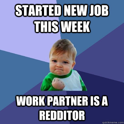 started new job this week work partner is a redditor  - Success Kid