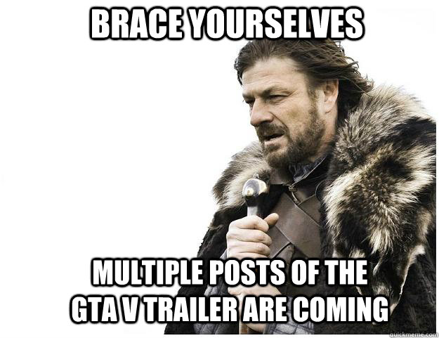 brace yourselves multiple posts of the gta v trailer are com - Imminent Ned
