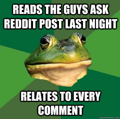 reads the guys ask reddit post last night relates to every c - Foul Bachelor Frog