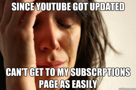 since youtube got updated cant get to my subscrptions page  - First World Problems