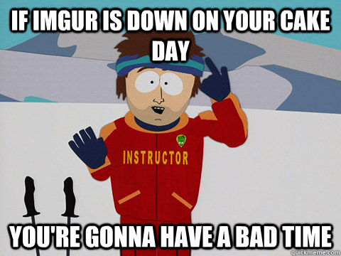 if imgur is down on your cake day youre gonna have a bad ti - Youre gonna have a bad time