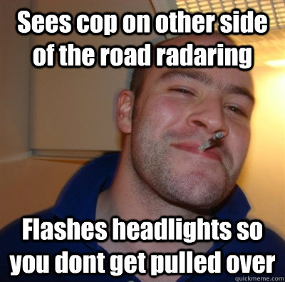 sees cop on other side of the road radaring flashes headligh - Good Guy Greg - Koji