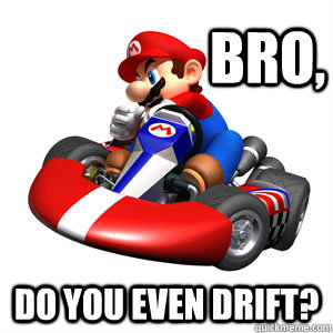 bro do you even drift - Mario Kart Problems
