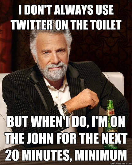 i dont always use twitter on the toilet but when i do im  - The Most Interesting Man In The World