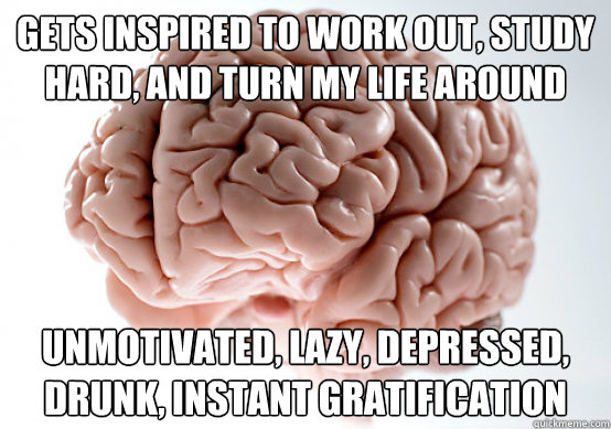 gets inspired to work out study hard and turn my life arou - Scumbag brain on life
