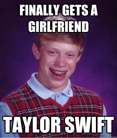 finally gets a girlfriend taylor swift - BAD LUCK BRIAN
