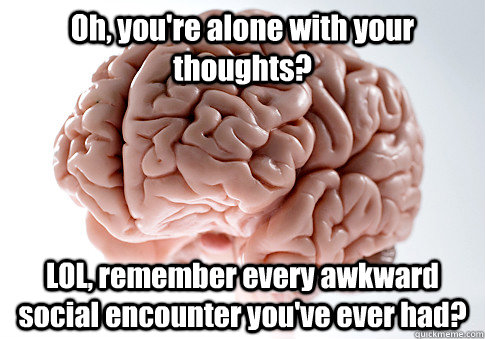 oh youre alone with your thoughts lol remember every awk - Scumbag Brain