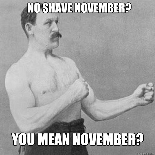 no shave november you mean november - overly manly man